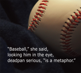"Baseball image with quote from page text: ""Baseball,"" she said, looking him in the eye, deadpan serious, ""is a metaphor."""
